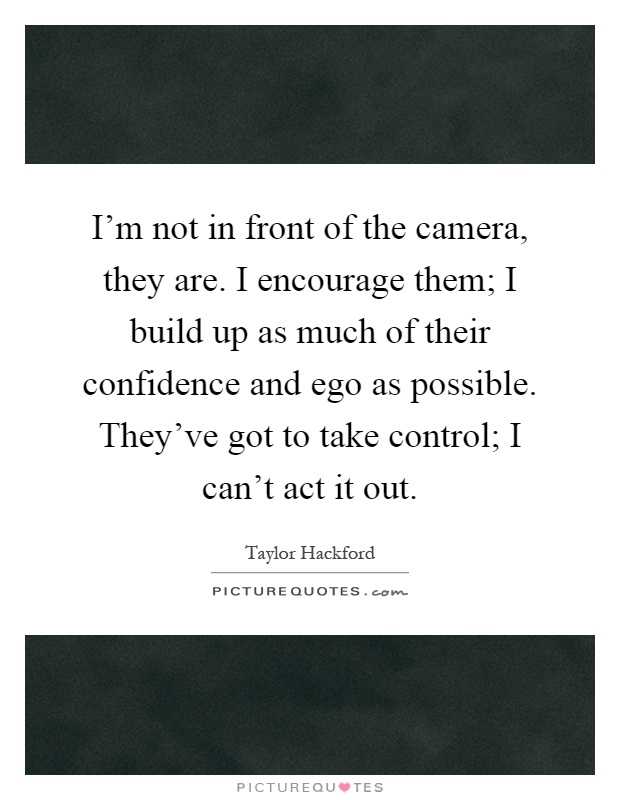 I'm not in front of the camera, they are. I encourage them; I build up as much of their confidence and ego as possible. They've got to take control; I can't act it out Picture Quote #1