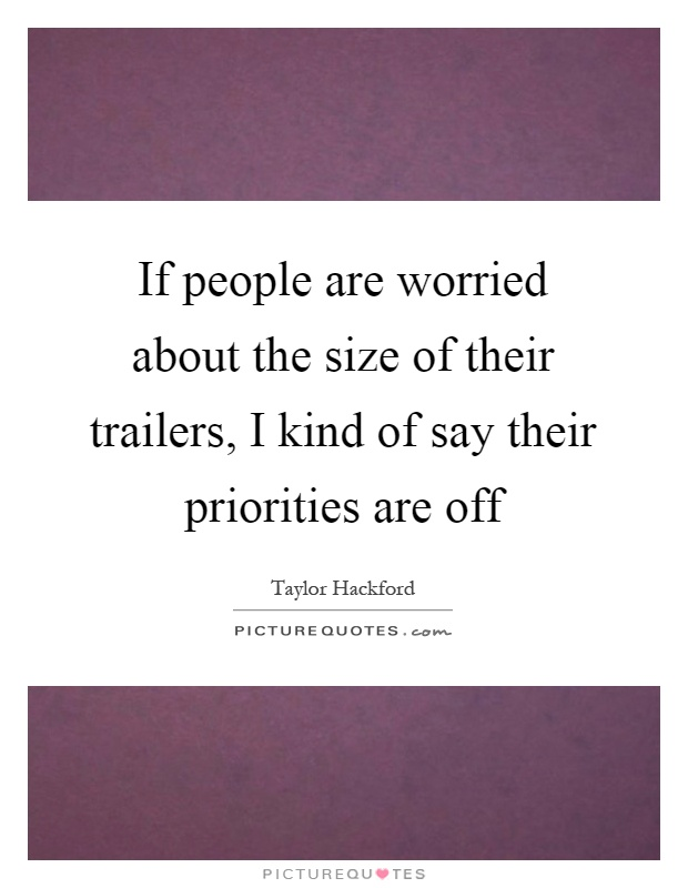 If people are worried about the size of their trailers, I kind of say their priorities are off Picture Quote #1