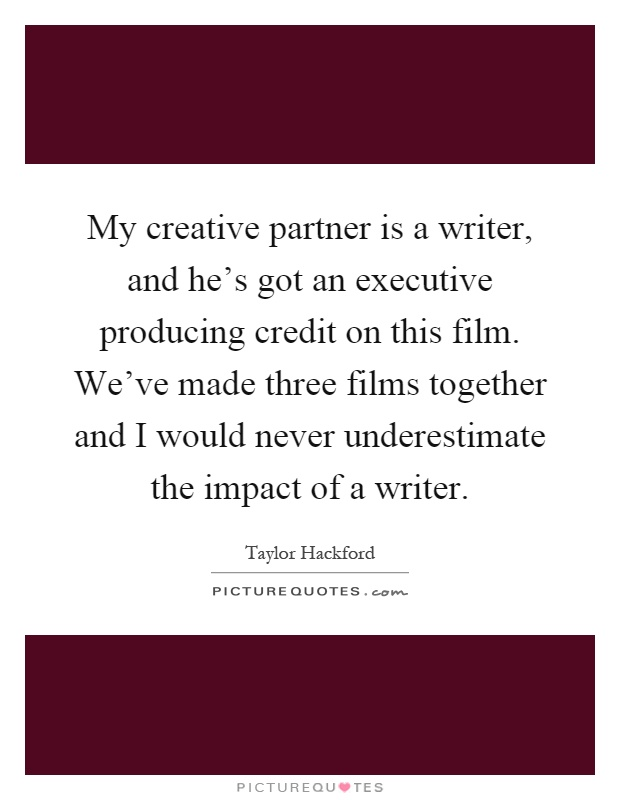 My creative partner is a writer, and he's got an executive producing credit on this film. We've made three films together and I would never underestimate the impact of a writer Picture Quote #1
