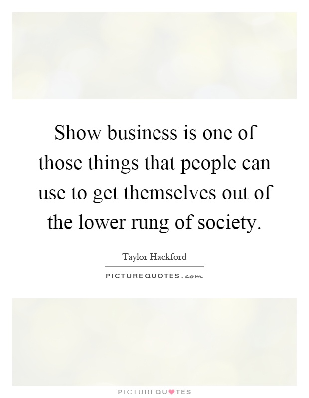 Show business is one of those things that people can use to get themselves out of the lower rung of society Picture Quote #1