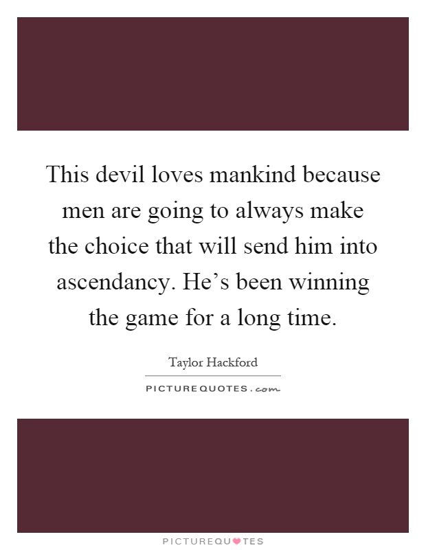 This devil loves mankind because men are going to always make the choice that will send him into ascendancy. He's been winning the game for a long time Picture Quote #1