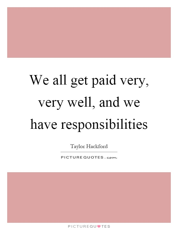 We all get paid very, very well, and we have responsibilities Picture Quote #1