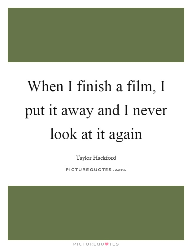 When I finish a film, I put it away and I never look at it again Picture Quote #1