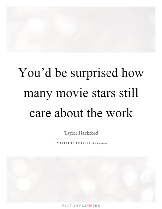 You'd be surprised how many movie stars still care about the work Picture Quote #1