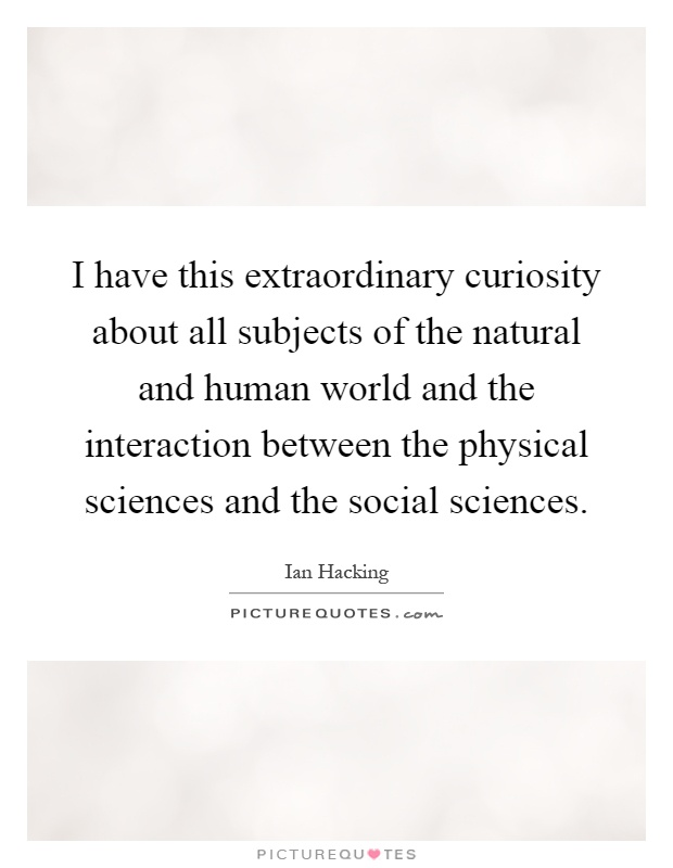 I have this extraordinary curiosity about all subjects of the natural and human world and the interaction between the physical sciences and the social sciences Picture Quote #1
