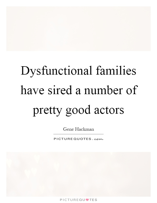Dysfunctional families have sired a number of pretty good actors Picture Quote #1