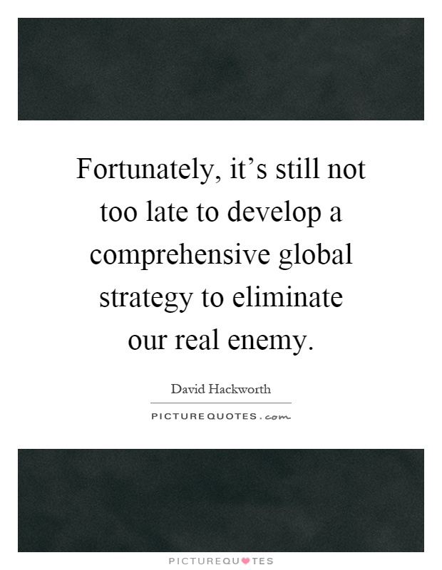 Fortunately, it's still not too late to develop a comprehensive global strategy to eliminate our real enemy Picture Quote #1
