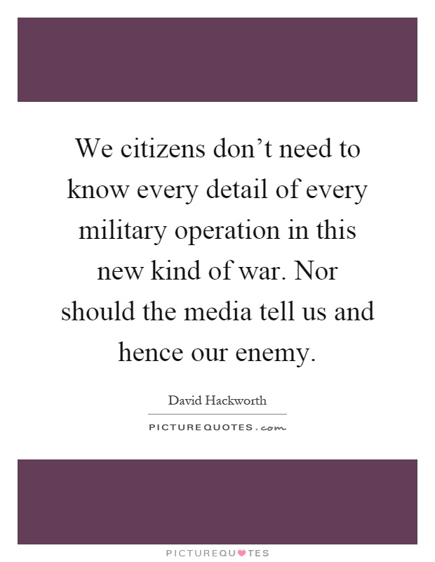 We citizens don't need to know every detail of every military operation in this new kind of war. Nor should the media tell us and hence our enemy Picture Quote #1