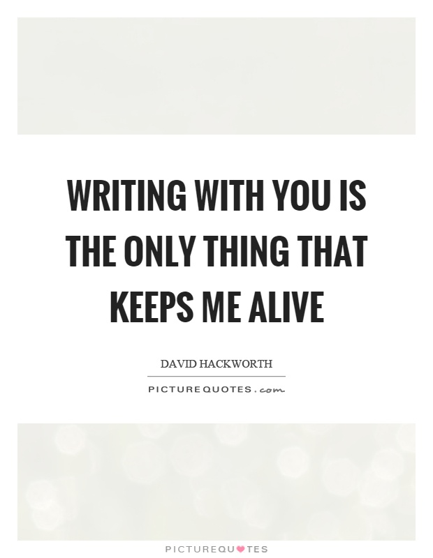 Writing with you is the only thing that keeps me alive Picture Quote #1