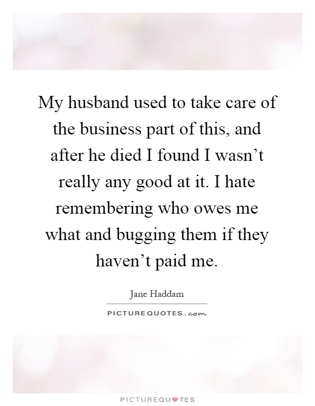 My Husband Used To Take Care Of The Business Part Of This And... | Picture Quotes
