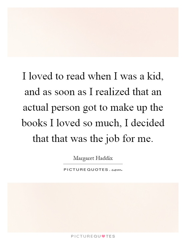 I loved to read when I was a kid, and as soon as I realized that an actual person got to make up the books I loved so much, I decided that that was the job for me Picture Quote #1