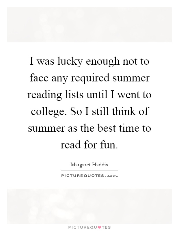 I was lucky enough not to face any required summer reading lists until I went to college. So I still think of summer as the best time to read for fun Picture Quote #1