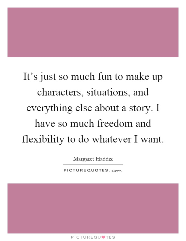 It's just so much fun to make up characters, situations, and everything else about a story. I have so much freedom and flexibility to do whatever I want Picture Quote #1