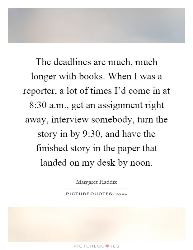 The deadlines are much, much longer with books. When I was a reporter, a lot of times I'd come in at 8:30 a.m., get an assignment right away, interview somebody, turn the story in by 9:30, and have the finished story in the paper that landed on my desk by noon Picture Quote #1