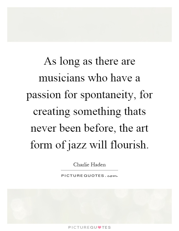 As long as there are musicians who have a passion for spontaneity, for creating something thats never been before, the art form of jazz will flourish Picture Quote #1
