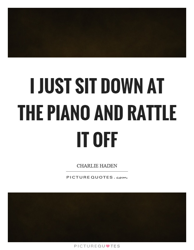 I just sit down at the piano and rattle it off Picture Quote #1