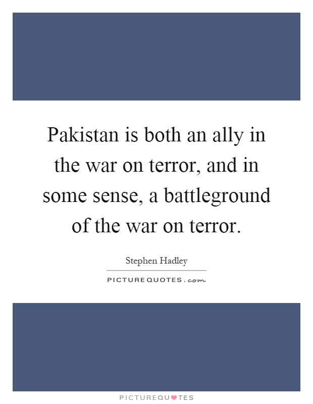 Pakistan is both an ally in the war on terror, and in some sense, a battleground of the war on terror Picture Quote #1