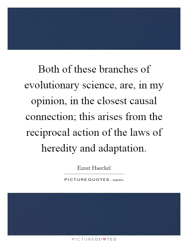 Both of these branches of evolutionary science, are, in my opinion, in the closest causal connection; this arises from the reciprocal action of the laws of heredity and adaptation Picture Quote #1