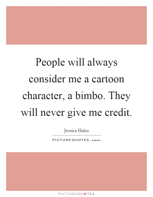 People will always consider me a cartoon character, a bimbo. They will never give me credit Picture Quote #1