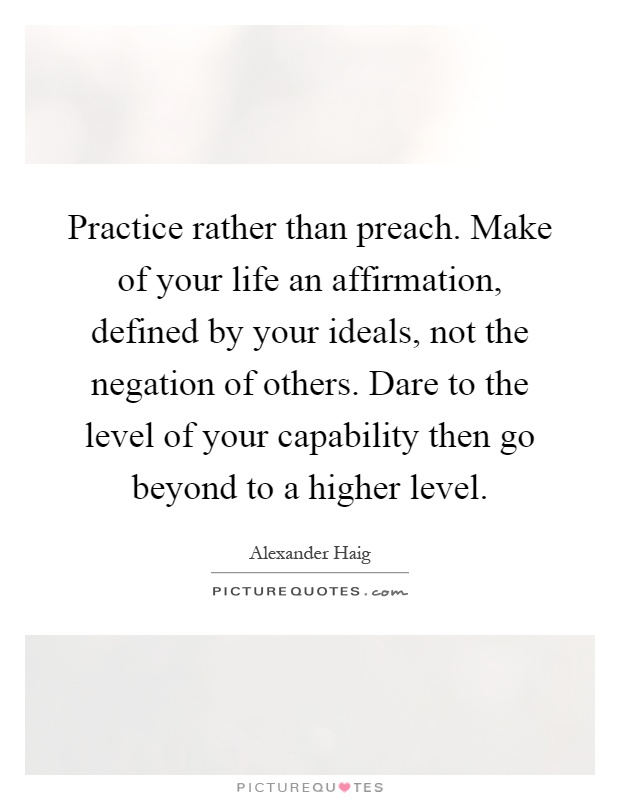 Practice rather than preach. Make of your life an affirmation, defined by your ideals, not the negation of others. Dare to the level of your capability then go beyond to a higher level Picture Quote #1
