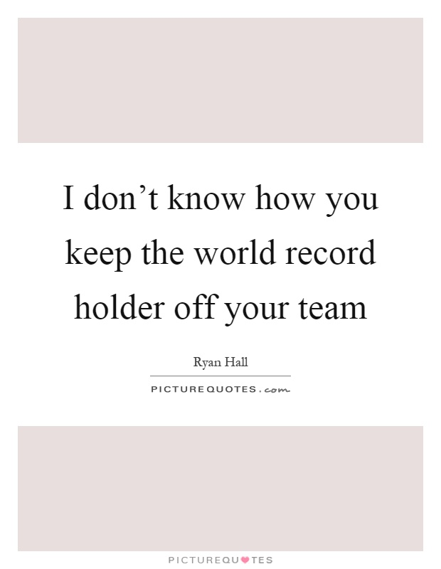 I don't know how you keep the world record holder off your team Picture Quote #1