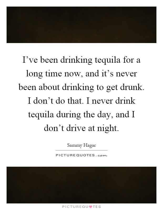 I've been drinking tequila for a long time now, and it's never been about drinking to get drunk. I don't do that. I never drink tequila during the day, and I don't drive at night Picture Quote #1