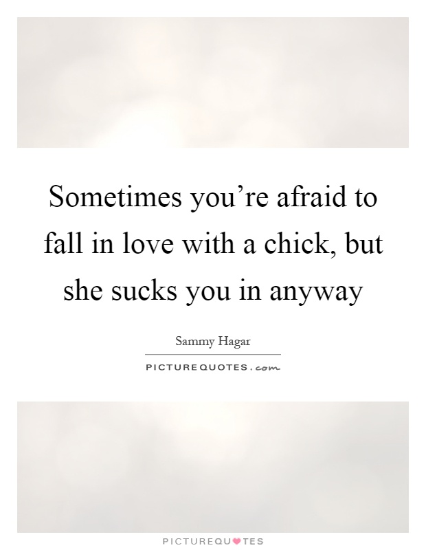 Sometimes you're afraid to fall in love with a chick, but she sucks you in anyway Picture Quote #1
