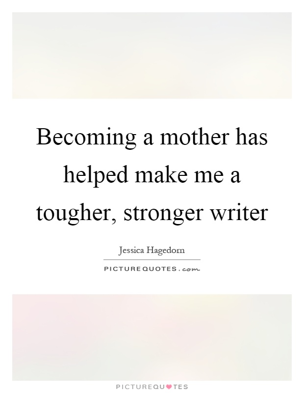 Becoming a mother has helped make me a tougher, stronger writer Picture Quote #1