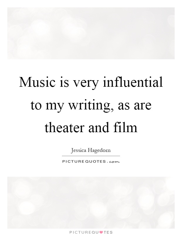 Music is very influential to my writing, as are theater and film Picture Quote #1