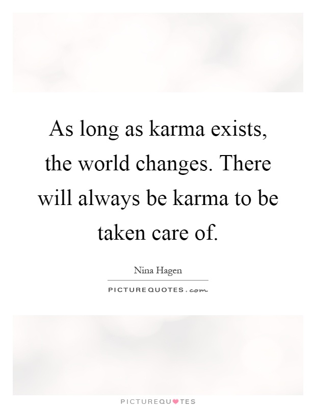 As long as karma exists, the world changes. There will always be karma to be taken care of Picture Quote #1