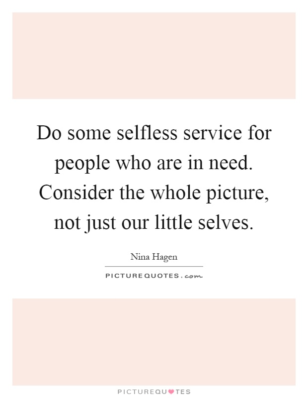 Do some selfless service for people who are in need. Consider the whole picture, not just our little selves Picture Quote #1
