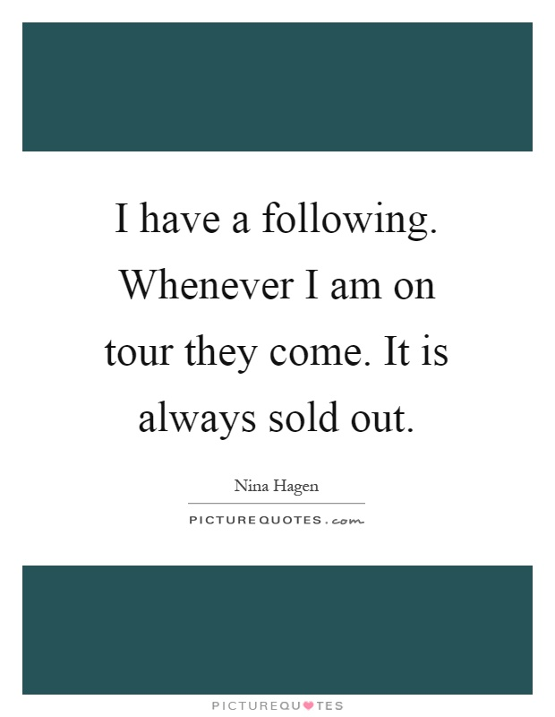 I have a following. Whenever I am on tour they come. It is always sold out Picture Quote #1