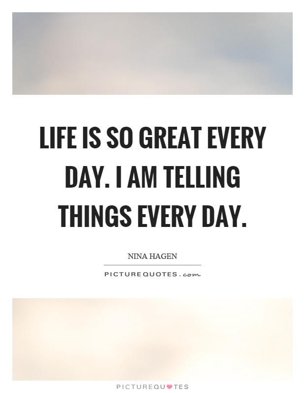 Life is so great every day. I am telling things every day Picture Quote #1