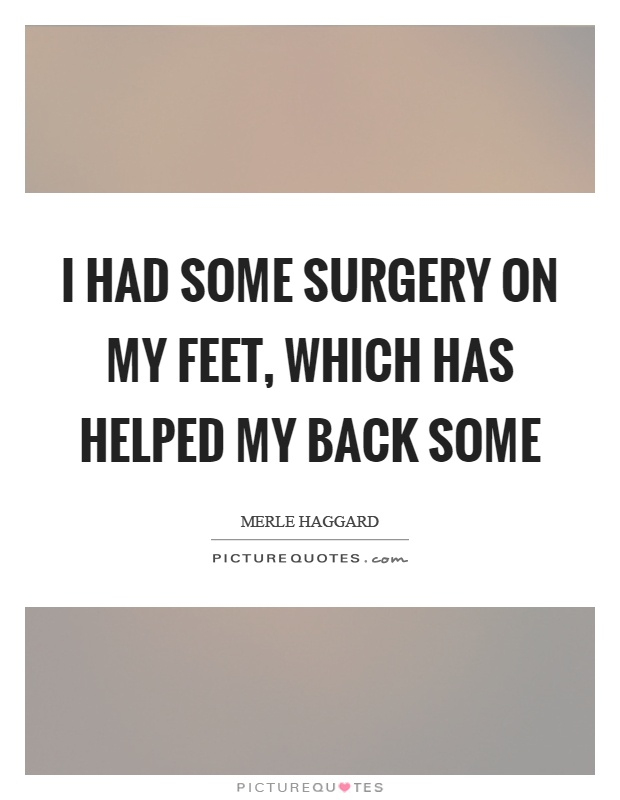I had some surgery on my feet, which has helped my back some Picture Quote #1