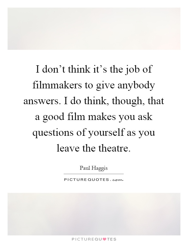 I don't think it's the job of filmmakers to give anybody answers. I do think, though, that a good film makes you ask questions of yourself as you leave the theatre Picture Quote #1