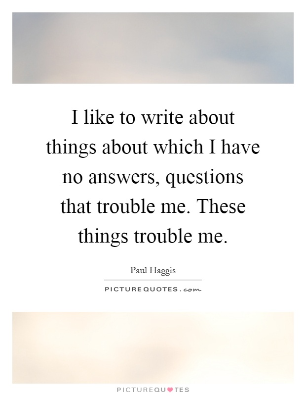 I like to write about things about which I have no answers, questions that trouble me. These things trouble me Picture Quote #1