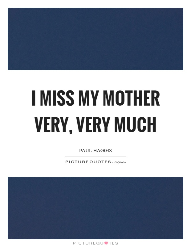 I miss my mother very, very much Picture Quote #1