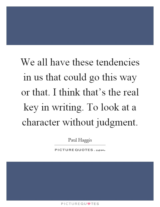 We all have these tendencies in us that could go this way or that. I think that's the real key in writing. To look at a character without judgment Picture Quote #1
