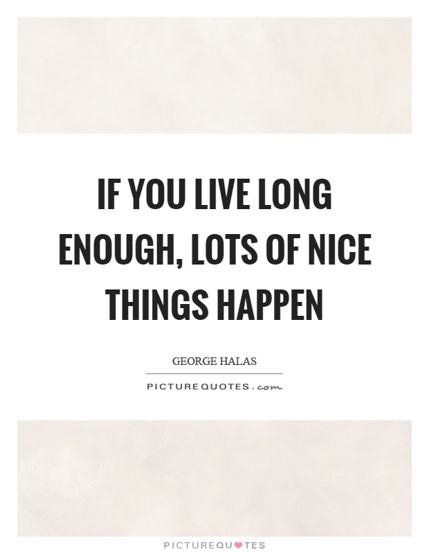 If you live long enough, lots of nice things happen Picture Quote #1