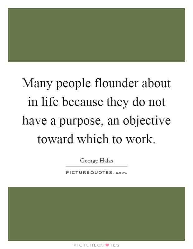 Many people flounder about in life because they do not have a purpose, an objective toward which to work Picture Quote #1