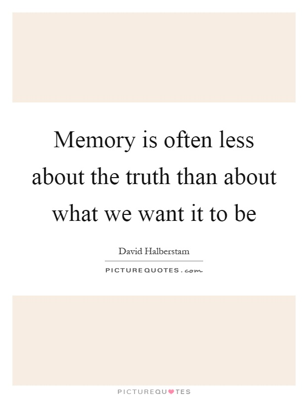 Memory is often less about the truth than about what we want it to be Picture Quote #1