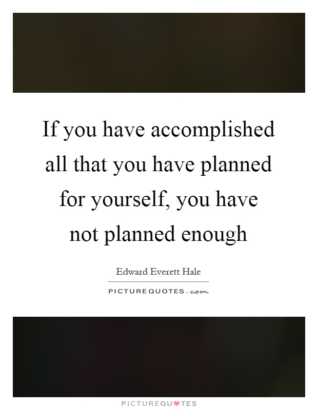 If you have accomplished all that you have planned for yourself, you have not planned enough Picture Quote #1