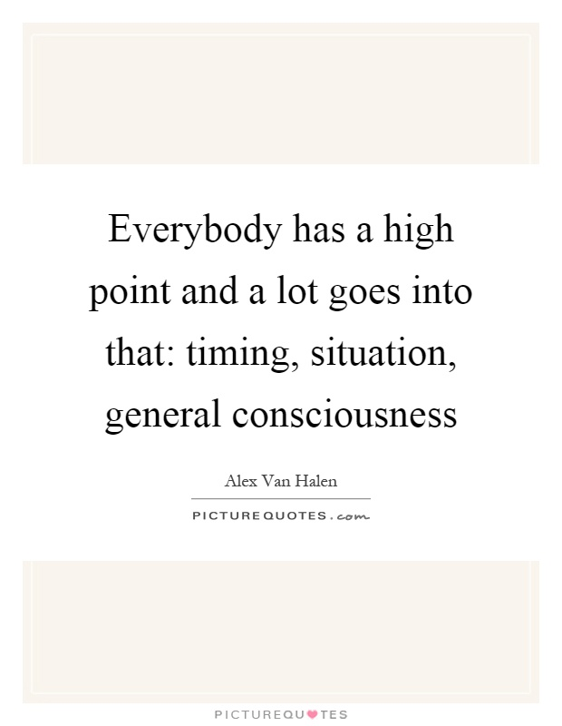 Everybody has a high point and a lot goes into that: timing, situation, general consciousness Picture Quote #1
