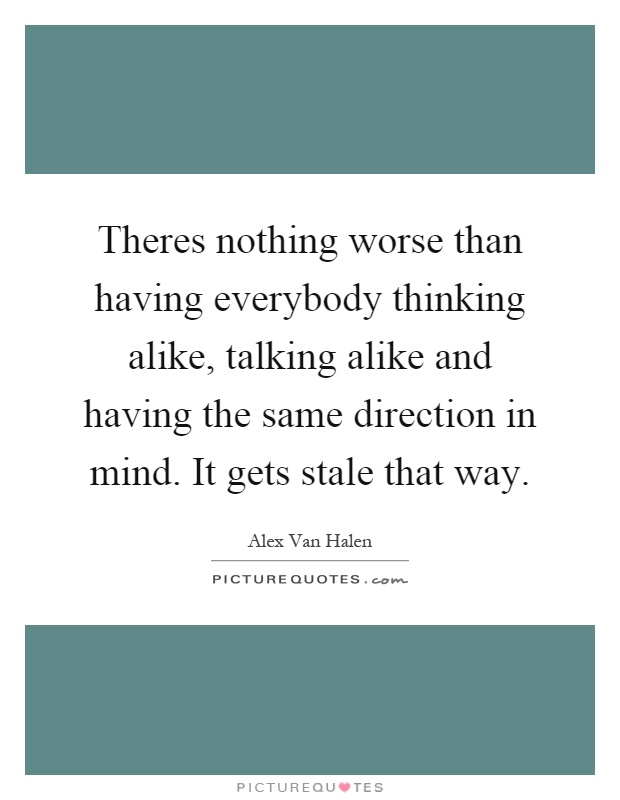 Theres nothing worse than having everybody thinking alike, talking alike and having the same direction in mind. It gets stale that way Picture Quote #1