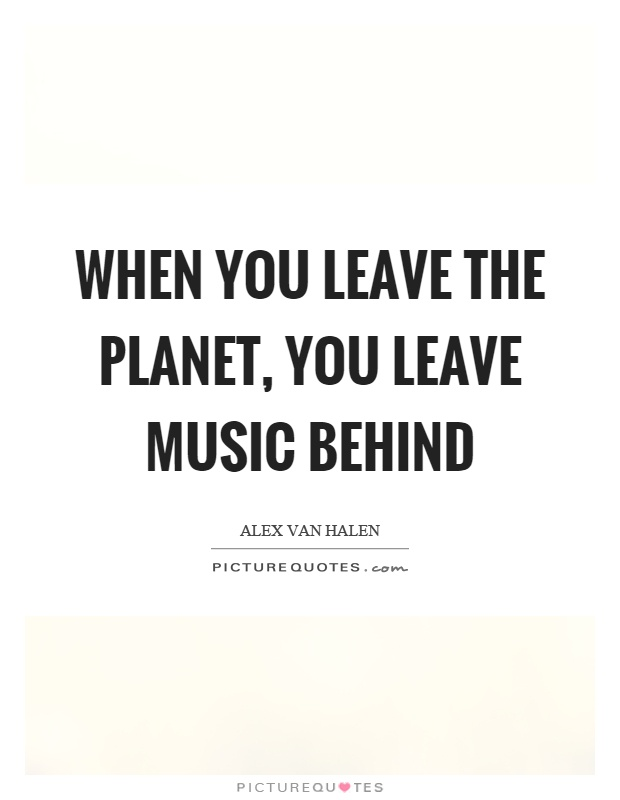 When you leave the planet, you leave music behind Picture Quote #1
