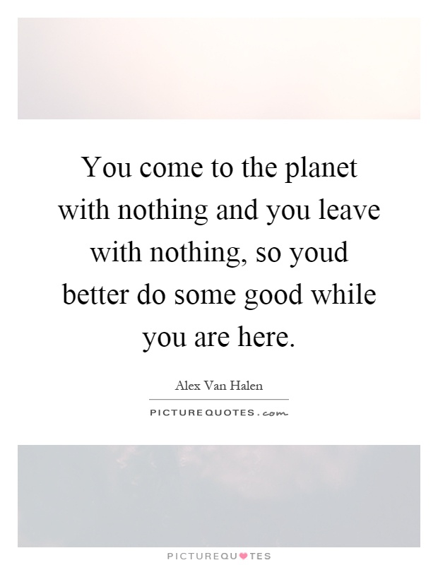 You come to the planet with nothing and you leave with nothing, so youd better do some good while you are here Picture Quote #1
