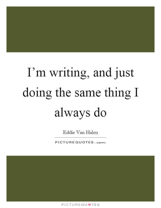 I'm writing, and just doing the same thing I always do Picture Quote #1