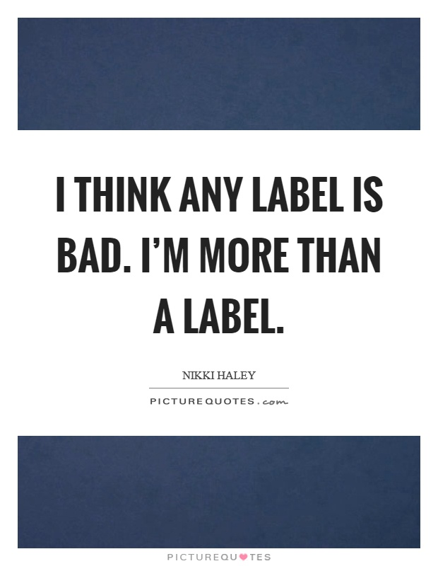 I think any label is bad. I'm more than a label Picture Quote #1