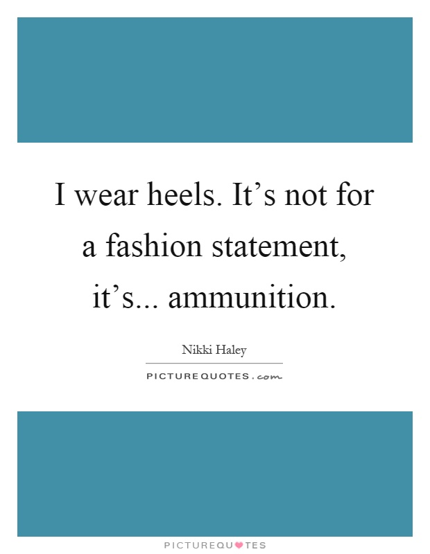 I wear heels. It's not for a fashion statement, it's... ammunition Picture Quote #1