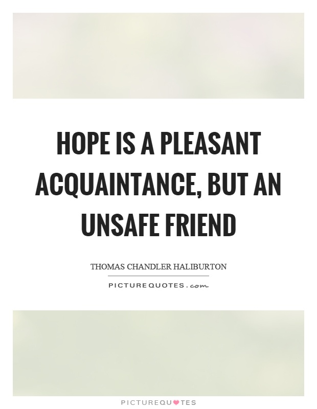 Hope is a pleasant acquaintance, but an unsafe friend Picture Quote #1